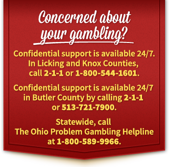 Concerned about your gambling? Confidential support is available 24/7. In Licking and Knox Counties, call 2-1-1 or 1-800-544-1601. Confidential support is available 24/7 in Butler County by calling 2-1-1 or 513-721-7900. Statewide, call The Ohio Problem Gambling Helpline at 1-800-589-9966.